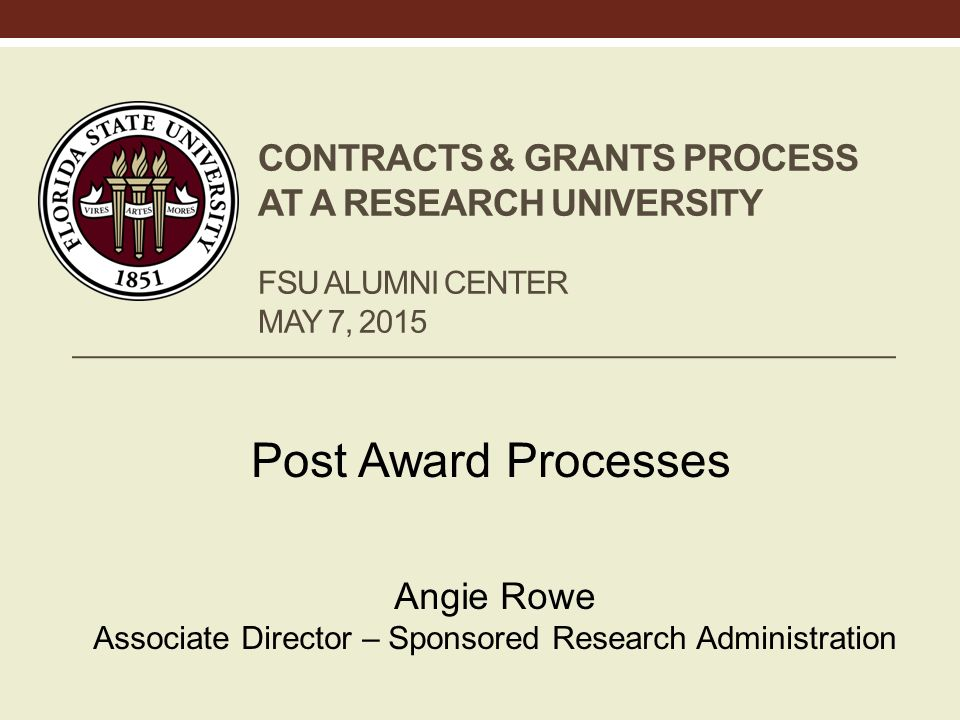 CONTRACTS & GRANTS PROCESS AT A RESEARCH UNIVERSITY FSU ALUMNI CENTER MAY 7, 2015 Post Award Processes Angie Rowe Associate Director – Sponsored Research Administration