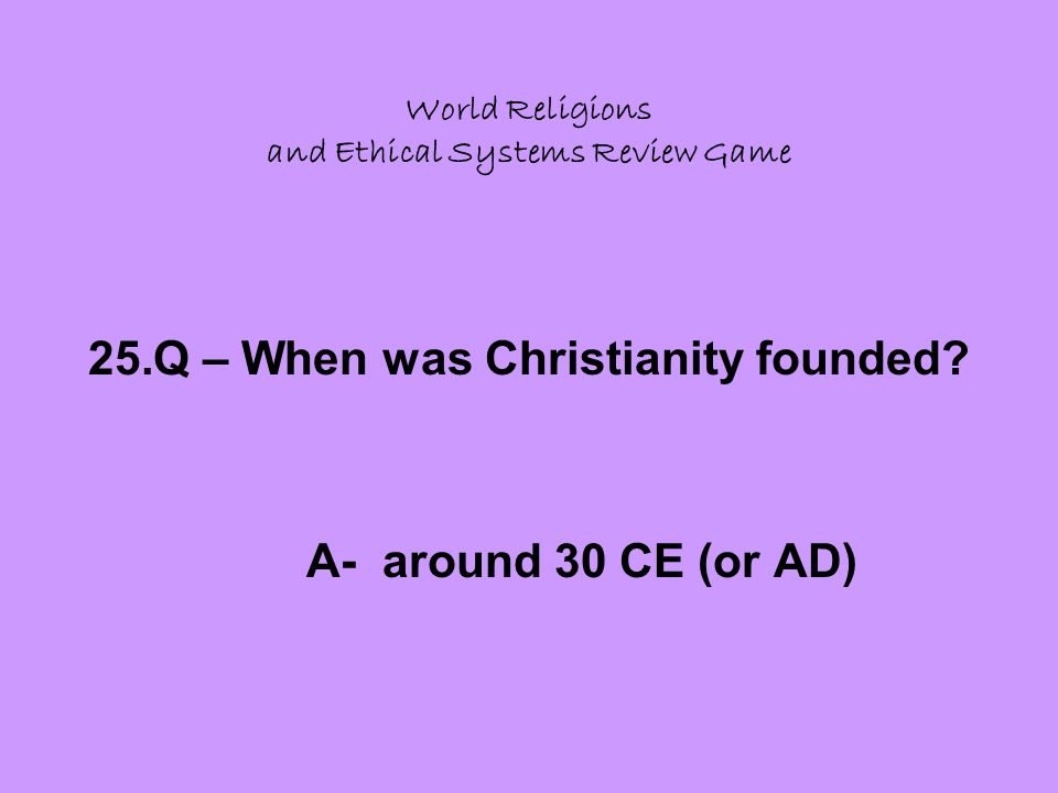 World Religions and Ethical Systems Review Game 25.Q – When was Christianity founded.