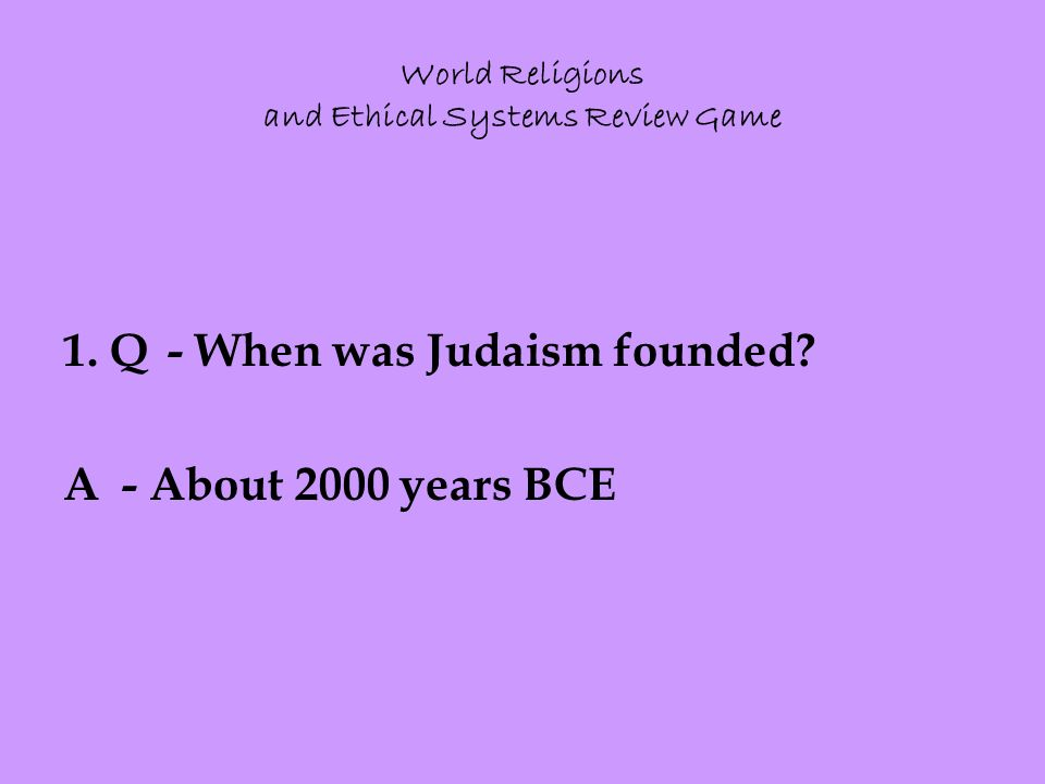1. Q- When was Judaism founded A - About 2000 years BCE