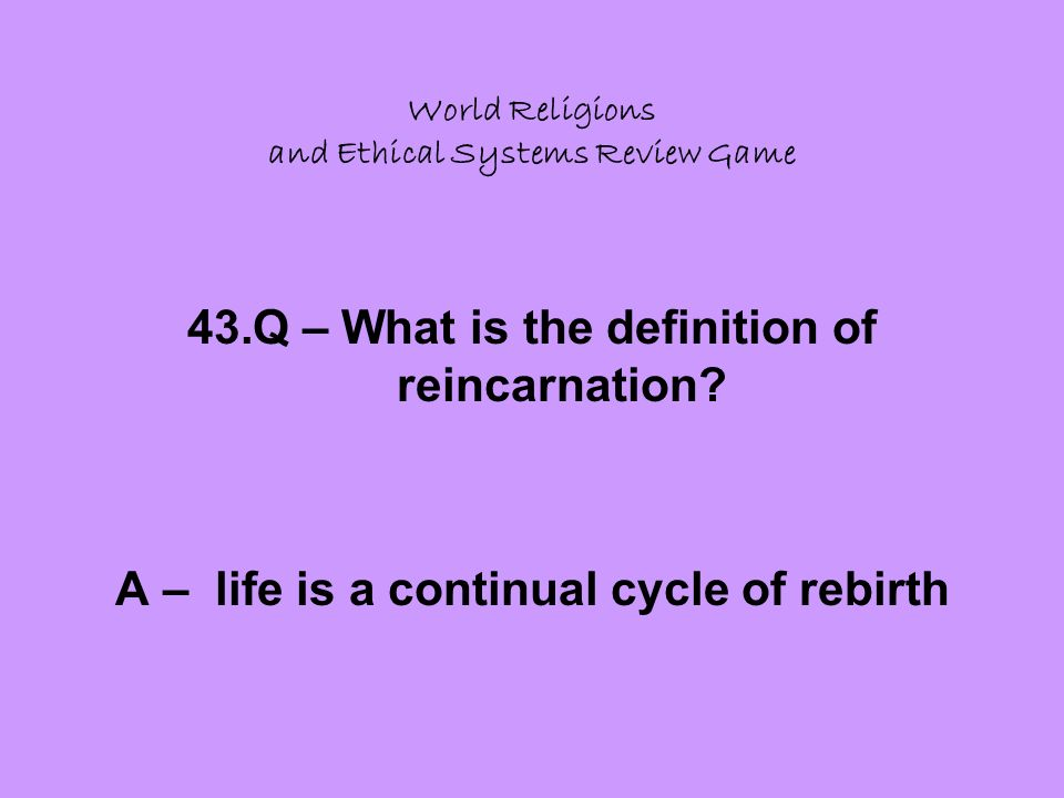 World Religions and Ethical Systems Review Game 43.Q – What is the definition of reincarnation.