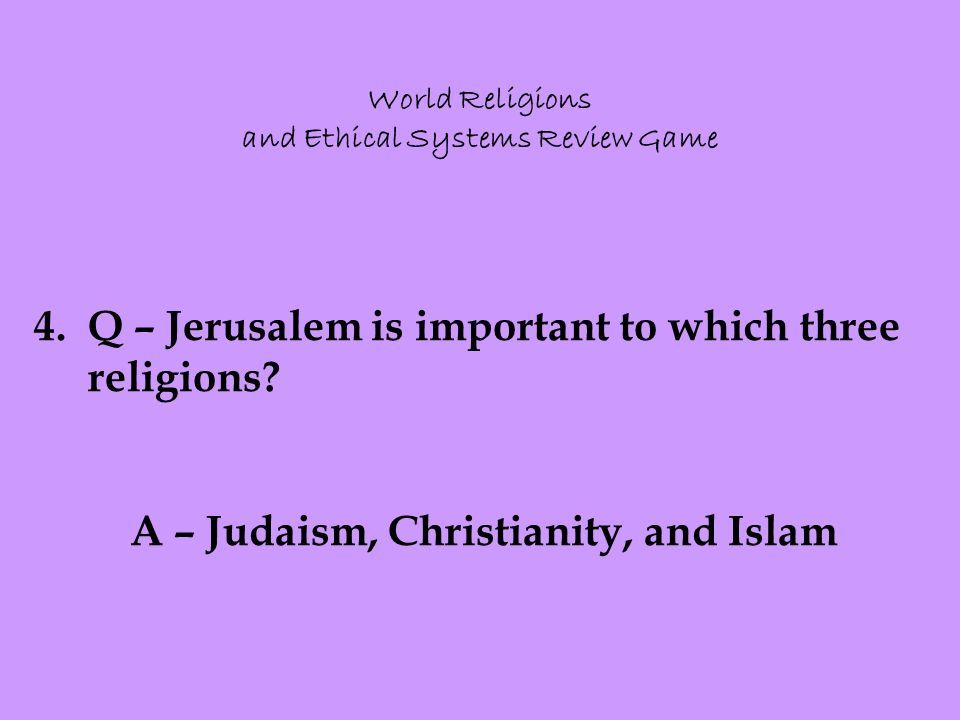 World Religions and Ethical Systems Review Game 4.Q – Jerusalem is important to which three religions.