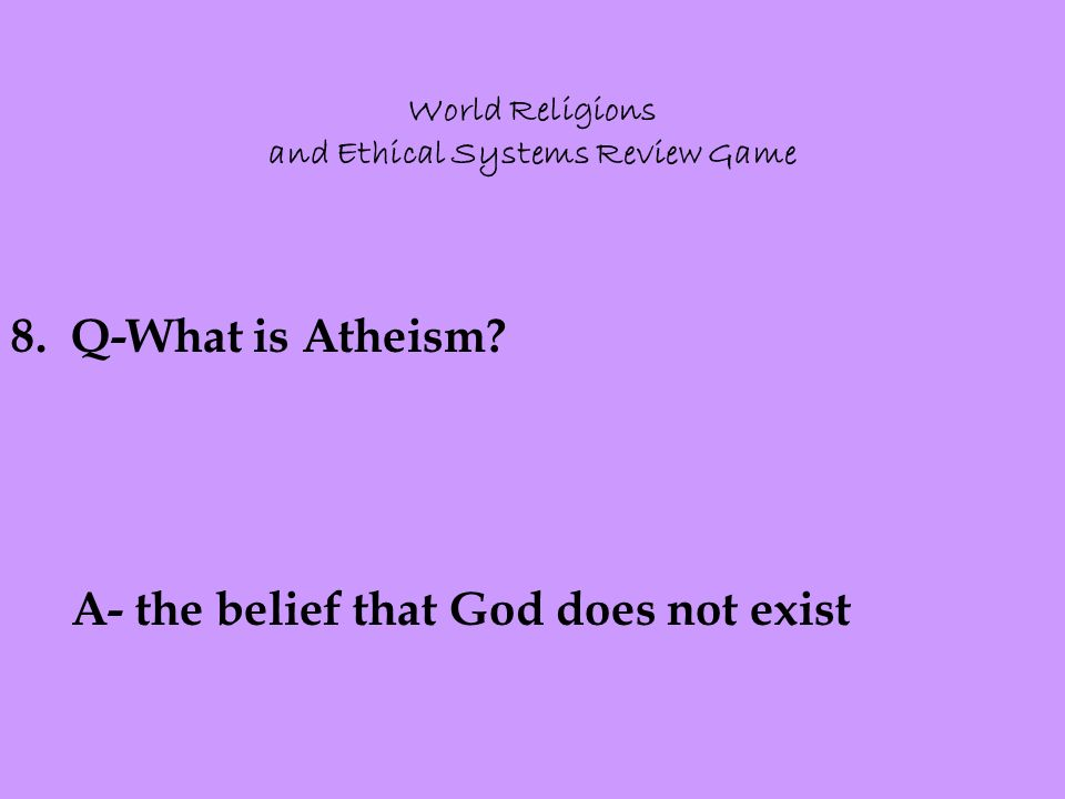 World Religions and Ethical Systems Review Game 8.Q-What is Atheism.