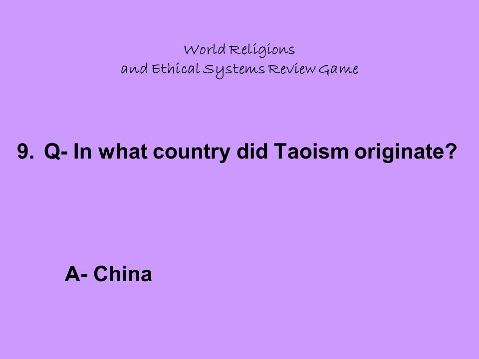 World Religions and Ethical Systems Review Game 9.Q- In what country did Taoism originate A- China