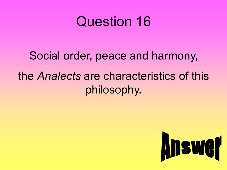 Question 16 Social order, peace and harmony, the Analects are characteristics of this philosophy.