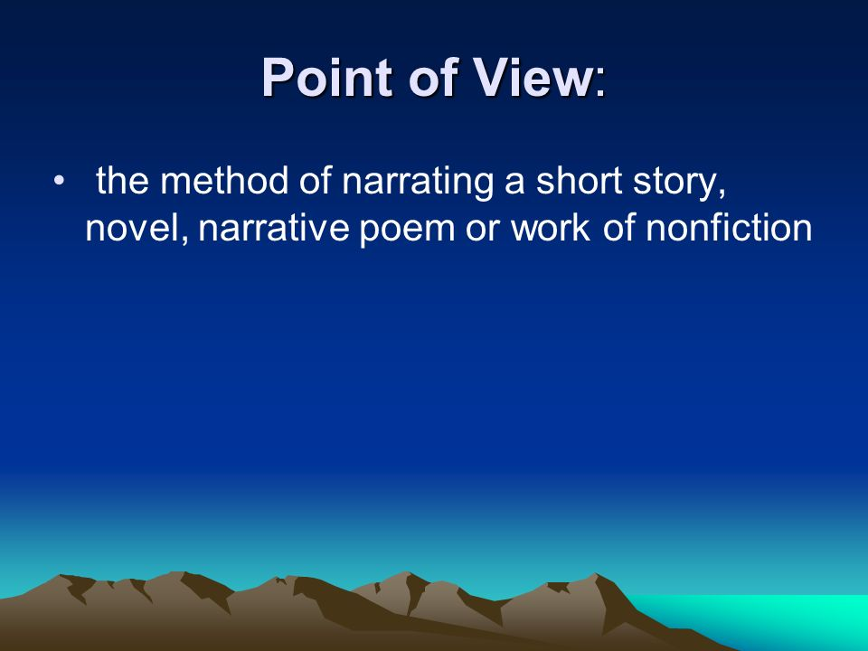 Point of View: the method of narrating a short story, novel, narrative poem or work of nonfiction