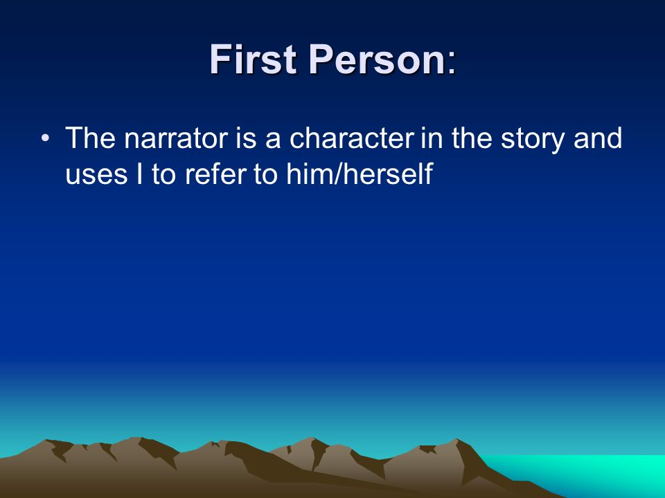 First Person: The narrator is a character in the story and uses I to refer to him/herself