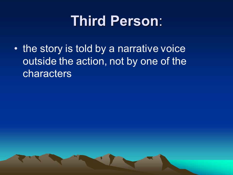 Third Person: the story is told by a narrative voice outside the action, not by one of the characters