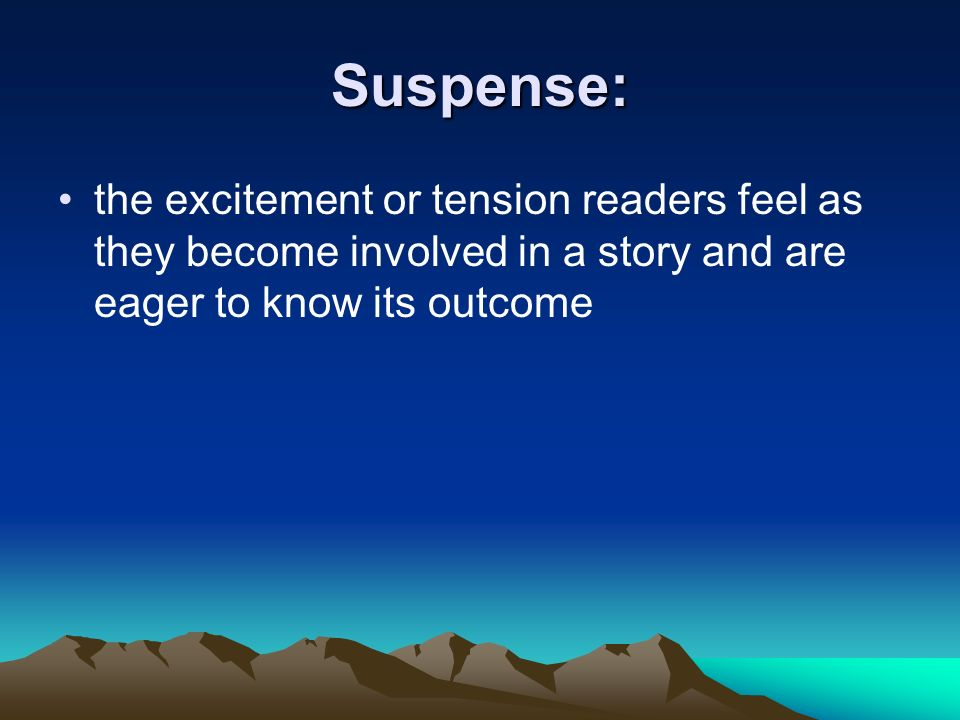 Suspense: the excitement or tension readers feel as they become involved in a story and are eager to know its outcome