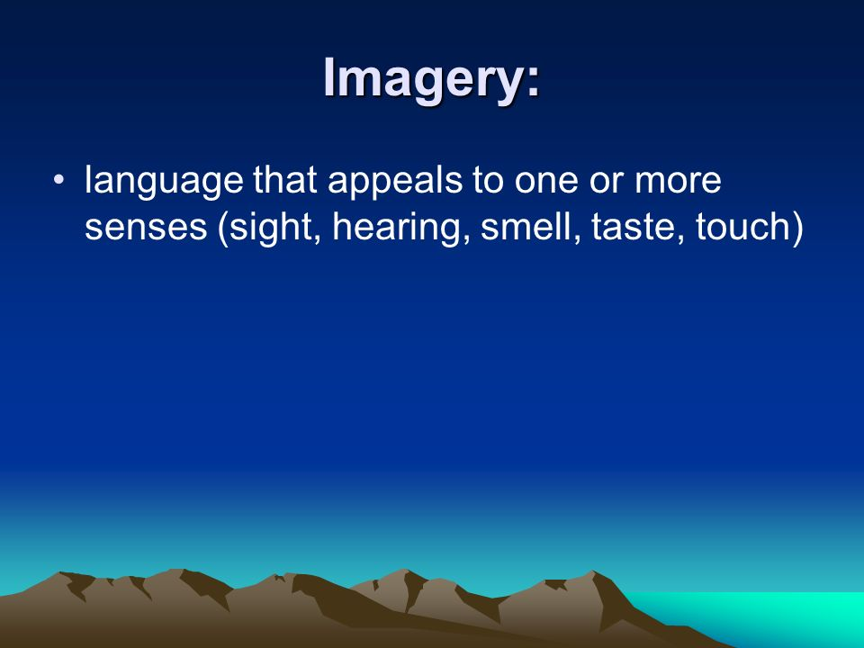 Imagery: language that appeals to one or more senses (sight, hearing, smell, taste, touch)