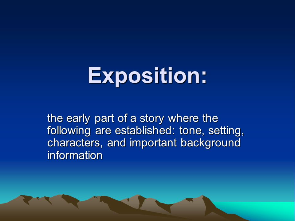 Exposition: the early part of a story where the following are established: tone, setting, characters, and important background information