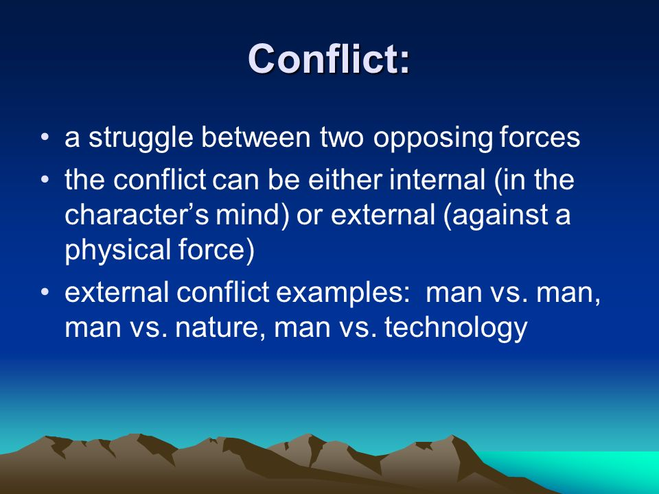Conflict: a struggle between two opposing forces the conflict can be either internal (in the character's mind) or external (against a physical force) external conflict examples: man vs.