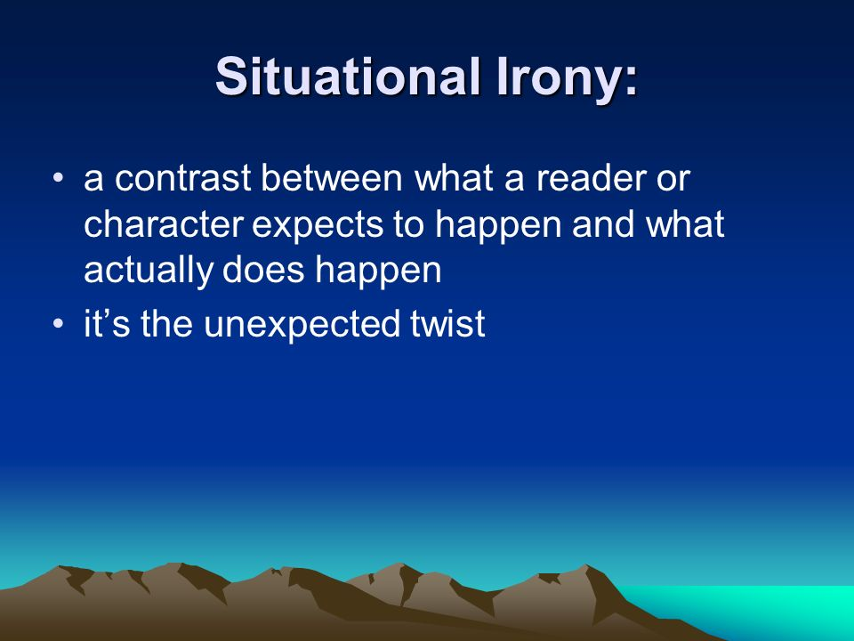 Situational Irony: a contrast between what a reader or character expects to happen and what actually does happen it's the unexpected twist