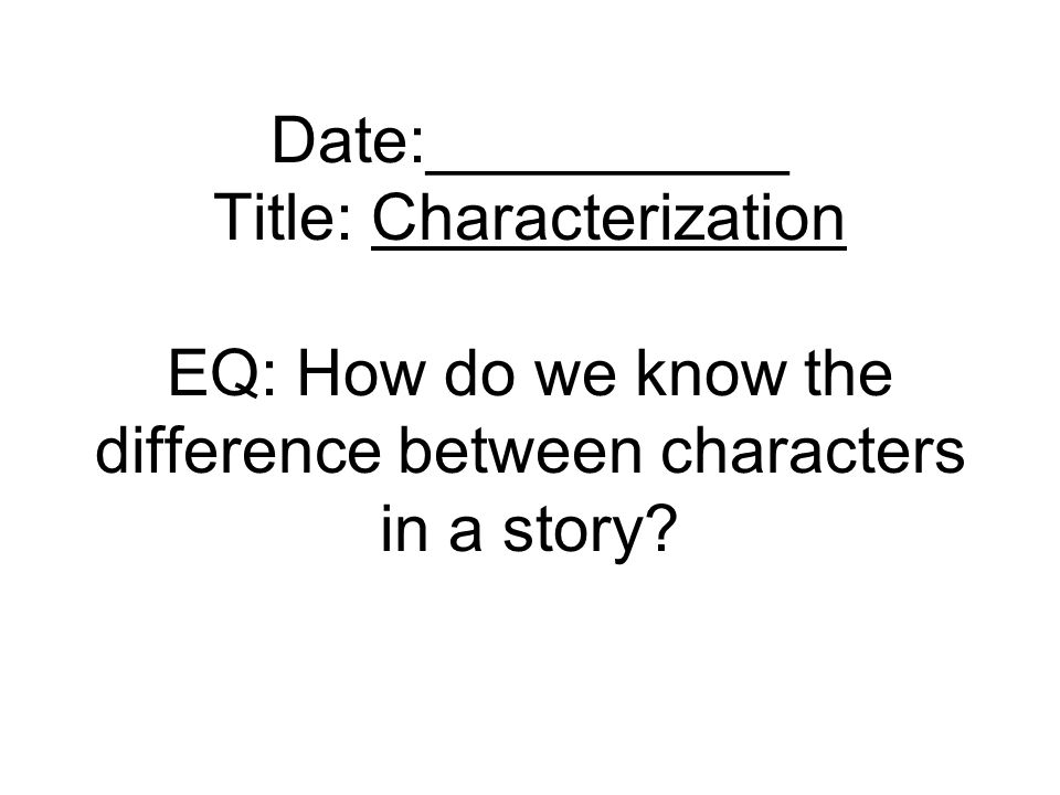 Date:__________ Title: Characterization EQ: How do we know the difference between characters in a story