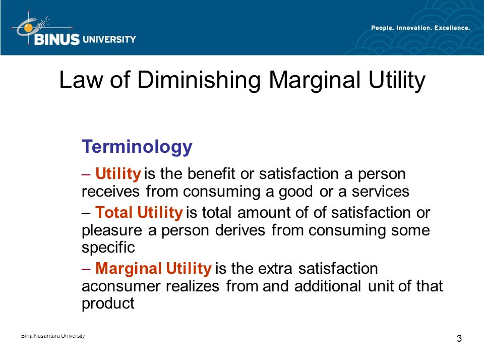Bina Nusantara University 3 Law of Diminishing Marginal Utility Terminology – Utility is the benefit or satisfaction a person receives from consuming a good or a services – Total Utility is total amount of of satisfaction or pleasure a person derives from consuming some specific – Marginal Utility is the extra satisfaction aconsumer realizes from and additional unit of that product