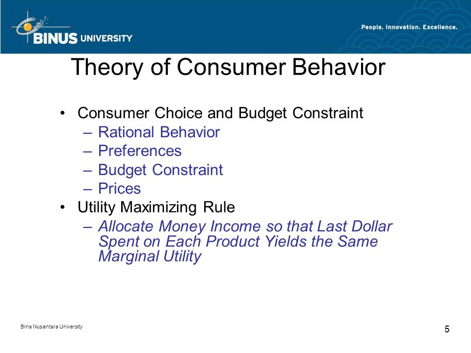 Bina Nusantara University 5 Theory of Consumer Behavior Consumer Choice and Budget Constraint –Rational Behavior –Preferences –Budget Constraint –Prices Utility Maximizing Rule –Allocate Money Income so that Last Dollar Spent on Each Product Yields the Same Marginal Utility