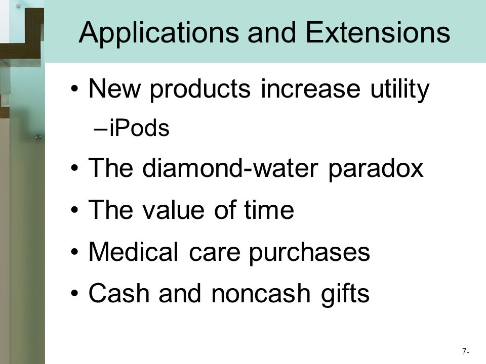 Applications and Extensions New products increase utility –iPods The diamond-water paradox The value of time Medical care purchases Cash and noncash gifts 7-