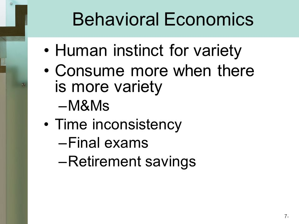 Behavioral Economics Human instinct for variety Consume more when there is more variety –M&Ms Time inconsistency –Final exams –Retirement savings 7-