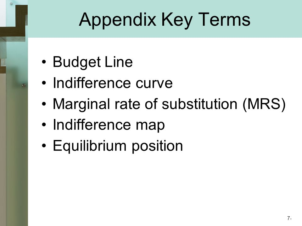 Appendix Key Terms Budget Line Indifference curve Marginal rate of substitution (MRS) Indifference map Equilibrium position 7-