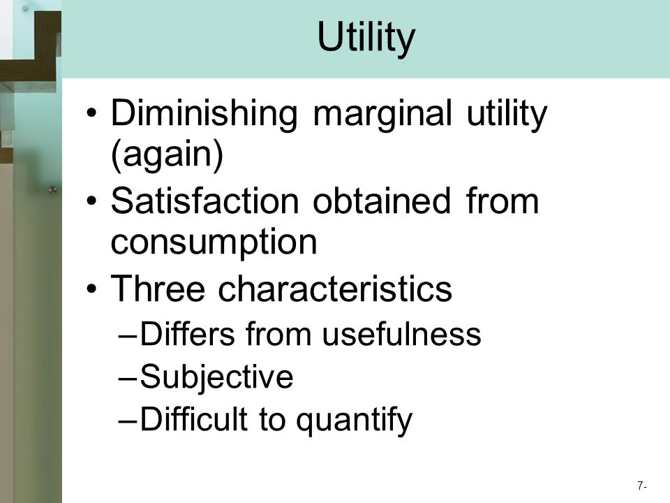 Utility Diminishing marginal utility (again) Satisfaction obtained from consumption Three characteristics –Differs from usefulness –Subjective –Difficult to quantify 7-