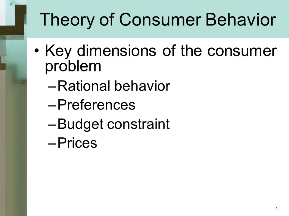 Theory of Consumer Behavior Key dimensions of the consumer problem –Rational behavior –Preferences –Budget constraint –Prices 7-