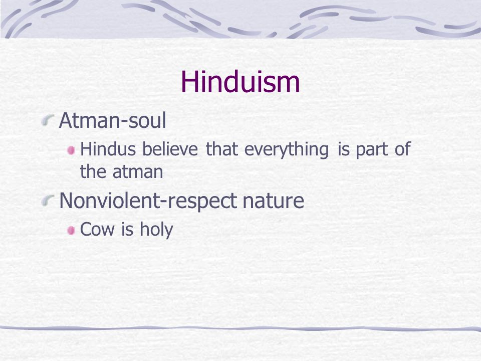 Hinduism Atman-soul Hindus believe that everything is part of the atman Nonviolent-respect nature Cow is holy