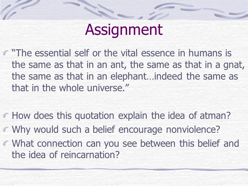 Assignment The essential self or the vital essence in humans is the same as that in an ant, the same as that in a gnat, the same as that in an elephant…indeed the same as that in the whole universe. How does this quotation explain the idea of atman.