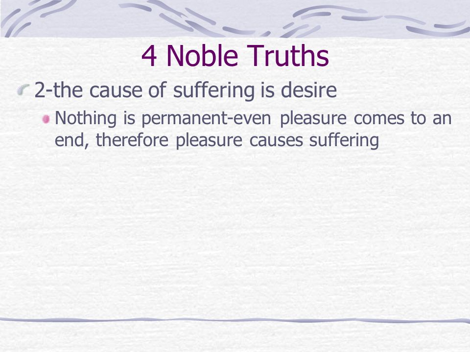 4 Noble Truths 2-the cause of suffering is desire Nothing is permanent-even pleasure comes to an end, therefore pleasure causes suffering