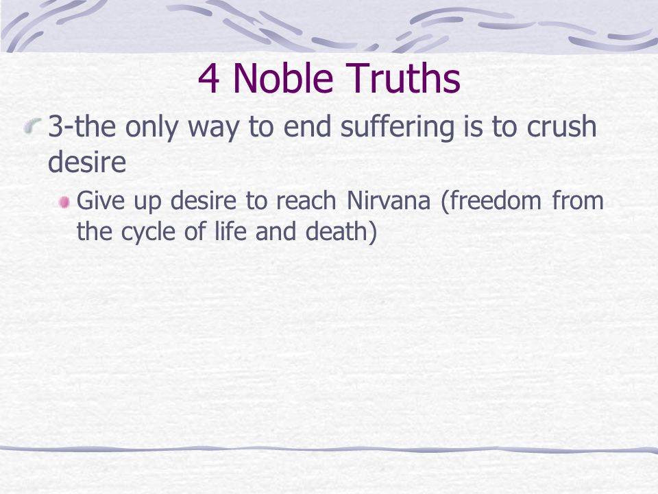 4 Noble Truths 3-the only way to end suffering is to crush desire Give up desire to reach Nirvana (freedom from the cycle of life and death)