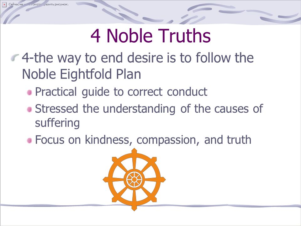 4 Noble Truths 4-the way to end desire is to follow the Noble Eightfold Plan Practical guide to correct conduct Stressed the understanding of the causes of suffering Focus on kindness, compassion, and truth