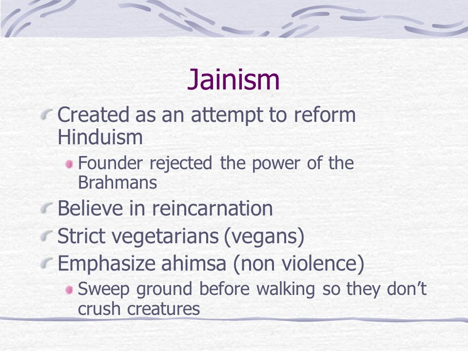 Jainism Created as an attempt to reform Hinduism Founder rejected the power of the Brahmans Believe in reincarnation Strict vegetarians (vegans) Emphasize ahimsa (non violence) Sweep ground before walking so they don't crush creatures