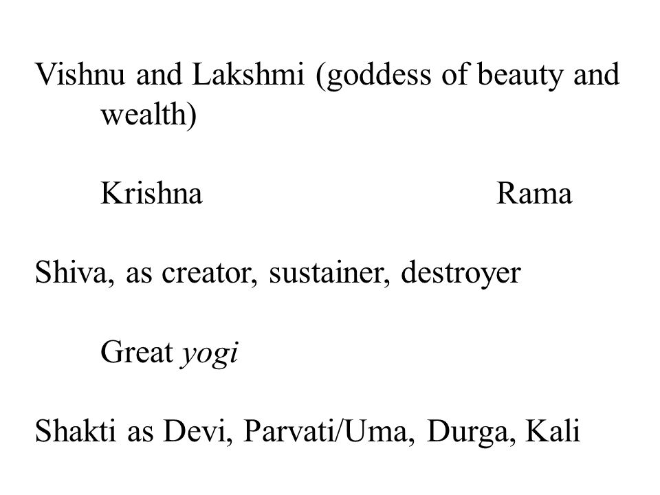 Vishnu and Lakshmi (goddess of beauty and wealth) KrishnaRama Shiva, as creator, sustainer, destroyer Great yogi Shakti as Devi, Parvati/Uma, Durga, Kali