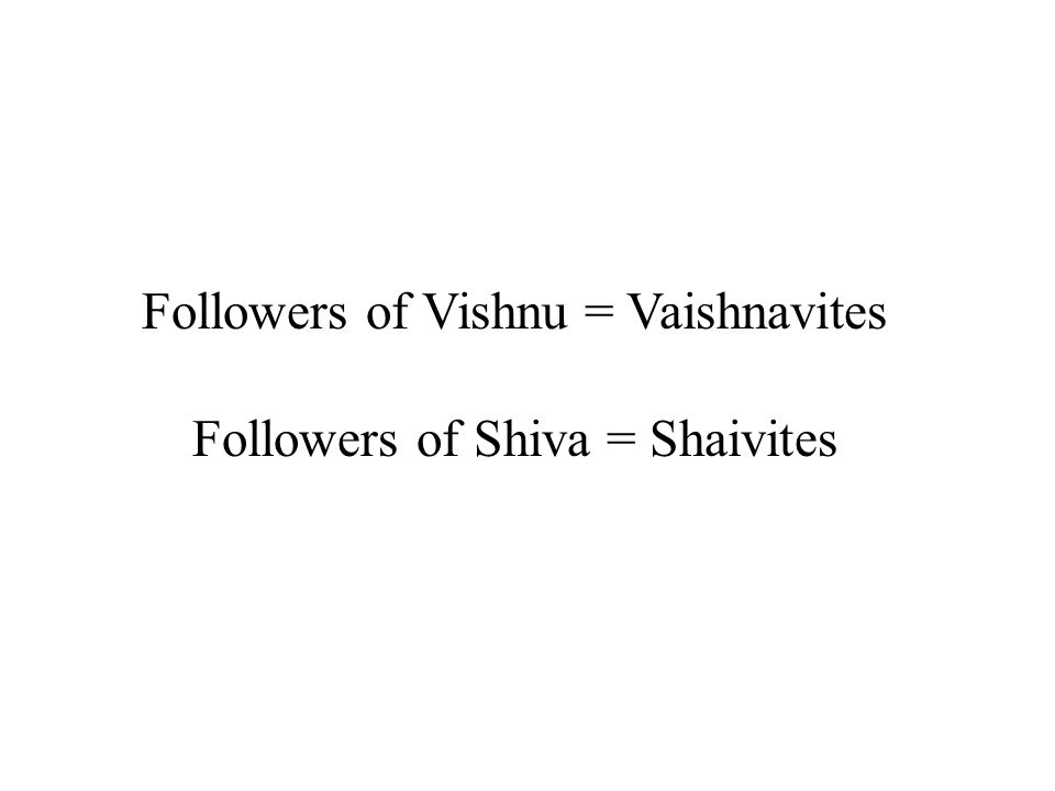Followers of Vishnu = Vaishnavites Followers of Shiva = Shaivites