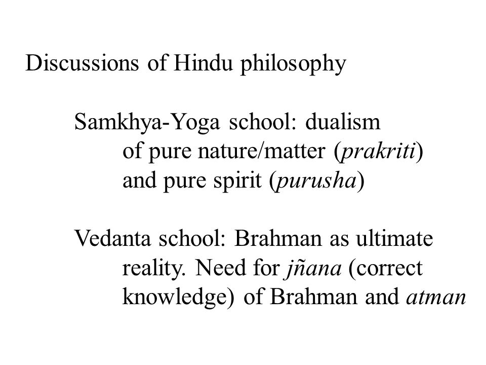 Discussions of Hindu philosophy Samkhya-Yoga school: dualism of pure nature/matter (prakriti) and pure spirit (purusha) Vedanta school: Brahman as ultimate reality.