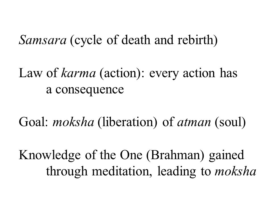 Samsara (cycle of death and rebirth) Law of karma (action): every action has a consequence Goal: moksha (liberation) of atman (soul) Knowledge of the One (Brahman) gained through meditation, leading to moksha