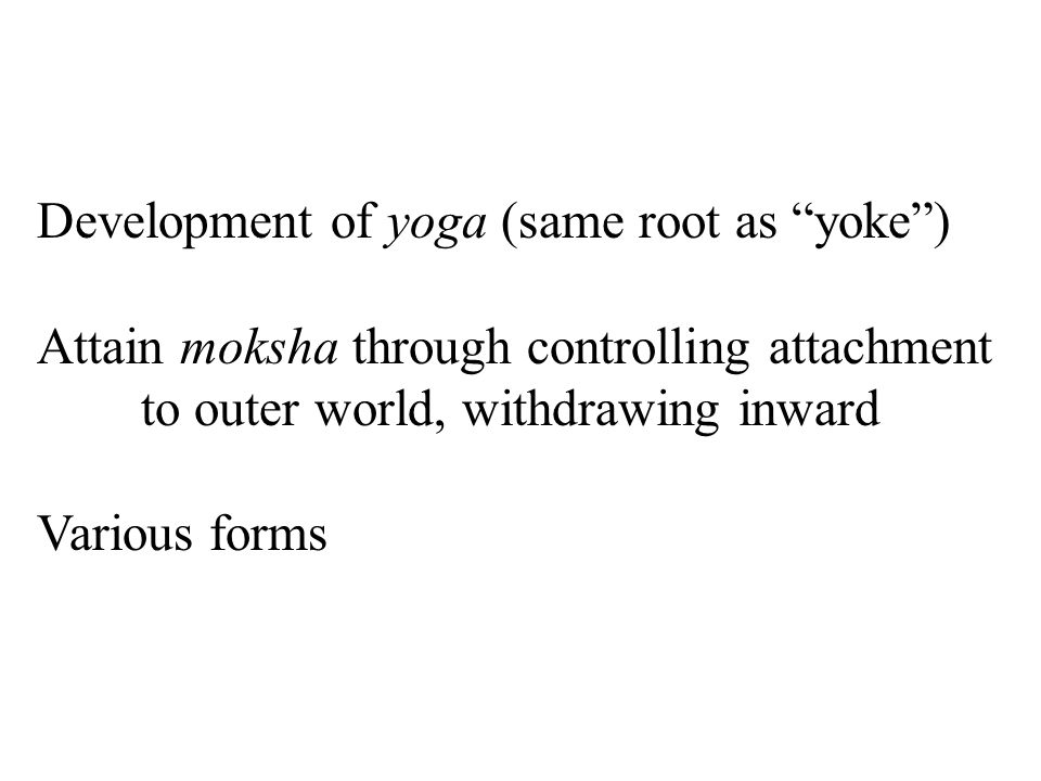 Development of yoga (same root as yoke ) Attain moksha through controlling attachment to outer world, withdrawing inward Various forms