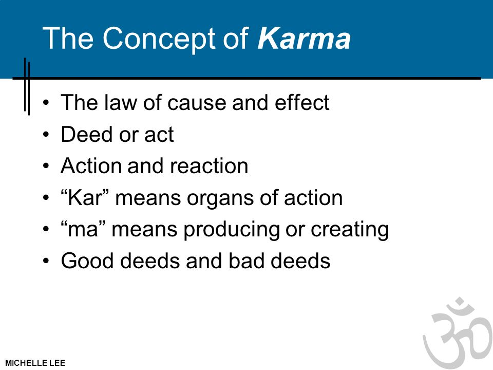 The Concept of Karma The law of cause and effect Deed or act Action and reaction Kar means organs of action ma means producing or creating Good deeds and bad deeds MICHELLE LEE