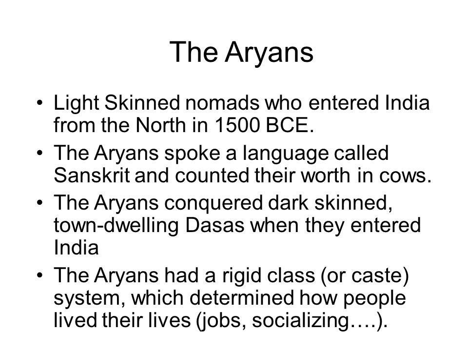 The Aryans Light Skinned nomads who entered India from the North in 1500 BCE.