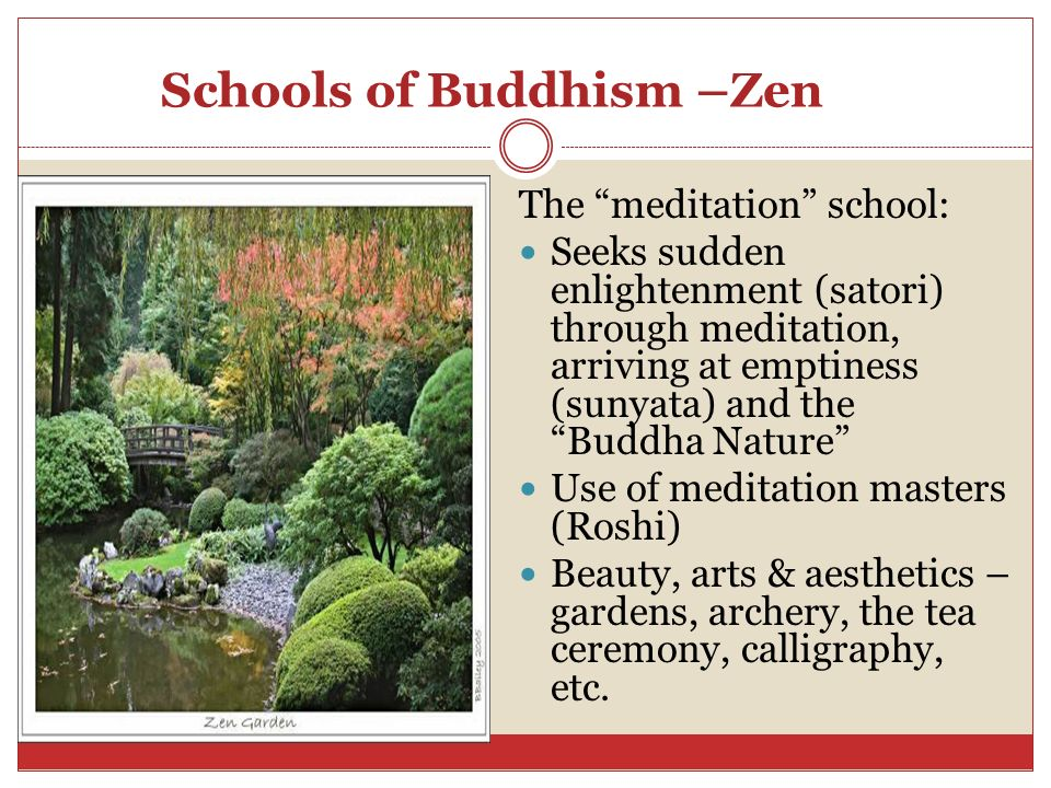 Schools of Buddhism –Zen The meditation school: Seeks sudden enlightenment (satori) through meditation, arriving at emptiness (sunyata) and the Buddha Nature Use of meditation masters (Roshi) Beauty, arts & aesthetics – gardens, archery, the tea ceremony, calligraphy, etc.
