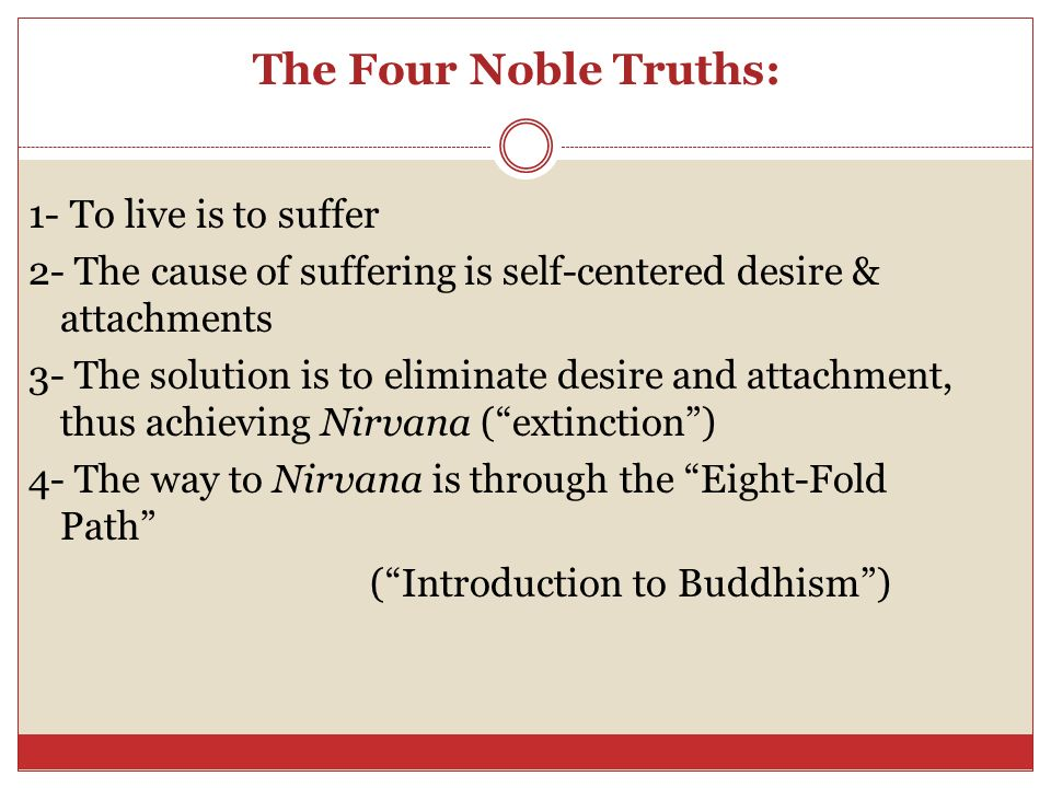 The Four Noble Truths: 1- To live is to suffer 2- The cause of suffering is self-centered desire & attachments 3- The solution is to eliminate desire and attachment, thus achieving Nirvana ( extinction ) 4- The way to Nirvana is through the Eight-Fold Path ( Introduction to Buddhism )
