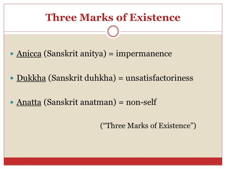 Three Marks of Existence Anicca (Sanskrit anitya) = impermanence Dukkha (Sanskrit duhkha) = unsatisfactoriness Anatta (Sanskrit anatman) = non-self ( Three Marks of Existence )