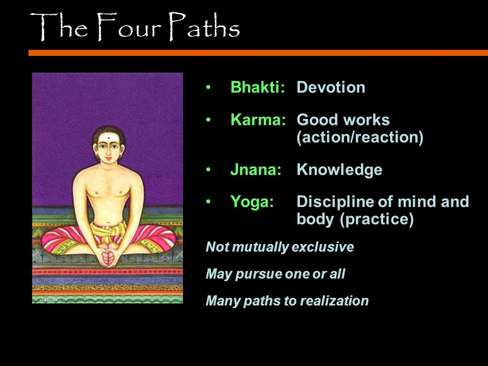 The Four Paths Bhakti: Devotion Karma: Good works (action/reaction) Jnana: Knowledge Yoga: Discipline of mind and body (practice) Not mutually exclusive May pursue one or all Many paths to realization