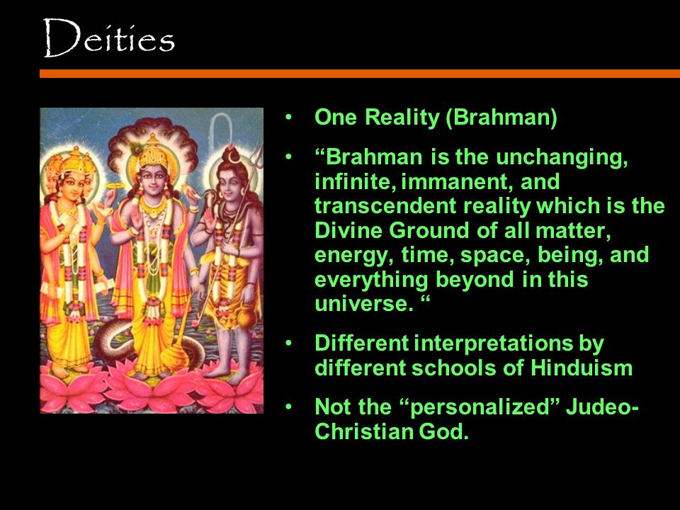 Deities One Reality (Brahman) Brahman is the unchanging, infinite, immanent, and transcendent reality which is the Divine Ground of all matter, energy, time, space, being, and everything beyond in this universe.