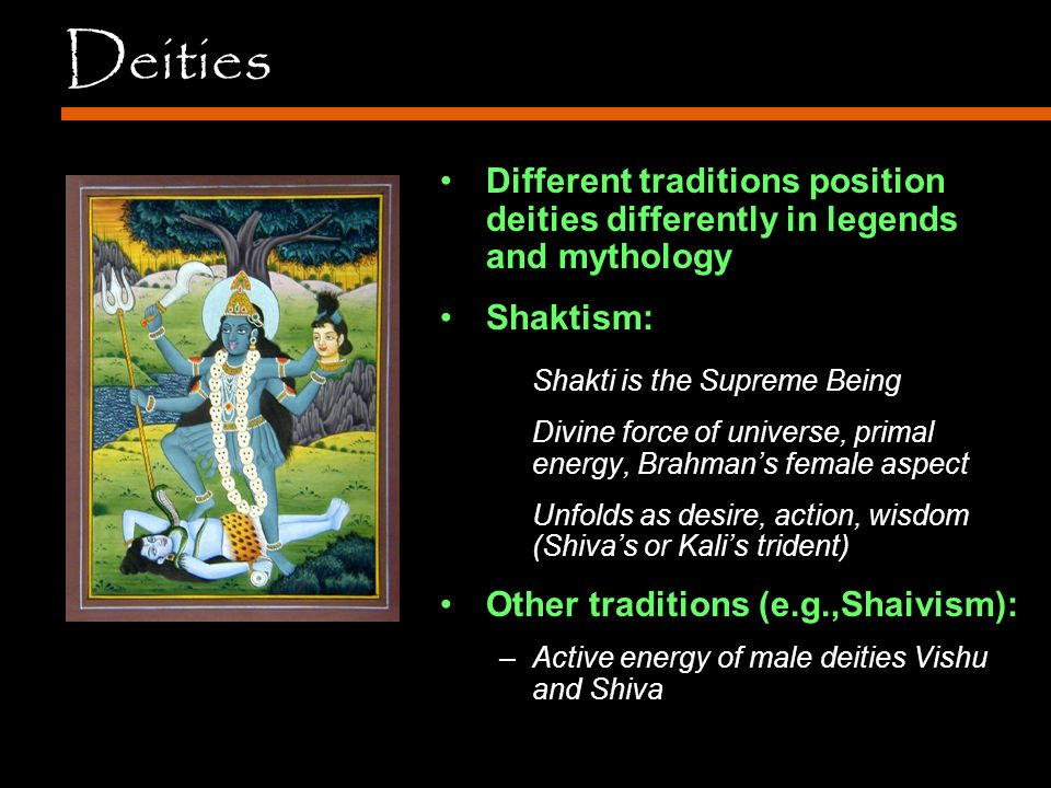 Deities Different traditions position deities differently in legends and mythology Shaktism: Shakti is the Supreme Being Divine force of universe, primal energy, Brahman's female aspect Unfolds as desire, action, wisdom (Shiva's or Kali's trident) Other traditions (e.g.,Shaivism): –Active energy of male deities Vishu and Shiva