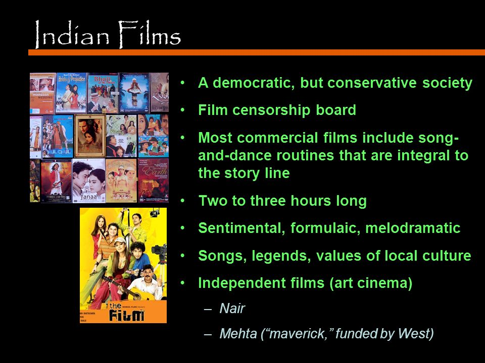 Indian Films A democratic, but conservative society Film censorship board Most commercial films include song- and-dance routines that are integral to the story line Two to three hours long Sentimental, formulaic, melodramatic Songs, legends, values of local culture Independent films (art cinema) –Nair –Mehta ( maverick, funded by West)