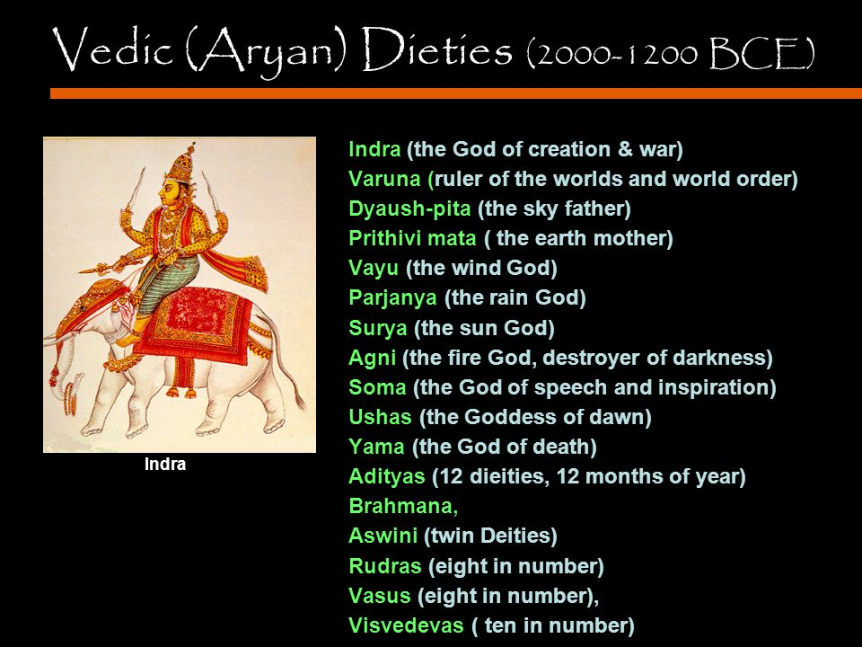 Vedic (Aryan) Dieties (2000-1200 BCE) Indra (the God of creation & war) Varuna (ruler of the worlds and world order) Dyaush-pita (the sky father) Prithivi mata ( the earth mother) Vayu (the wind God) Parjanya (the rain God) Surya (the sun God) Agni (the fire God, destroyer of darkness) Soma (the God of speech and inspiration) Ushas (the Goddess of dawn) Yama (the God of death) Adityas (12 dieities, 12 months of year) Brahmana, Aswini (twin Deities) Rudras (eight in number) Vasus (eight in number), Visvedevas ( ten in number) Indra