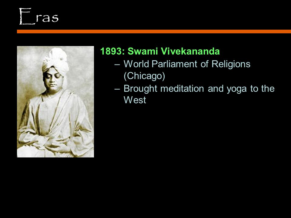 Eras 1893: Swami Vivekananda –World Parliament of Religions (Chicago) –Brought meditation and yoga to the West