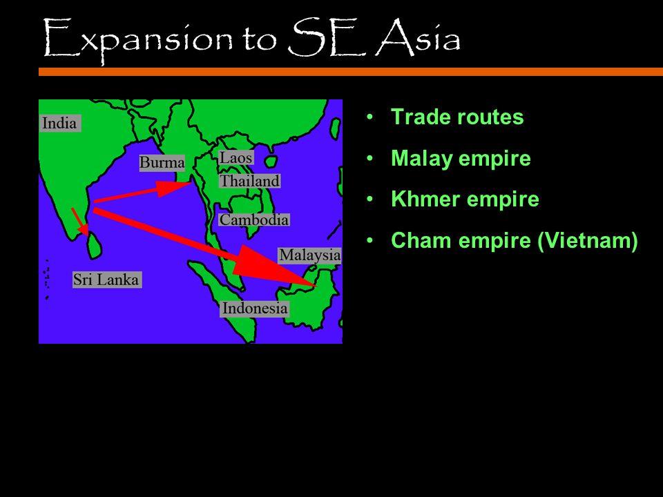 Expansion to SE Asia Trade routes Malay empire Khmer empire Cham empire (Vietnam)