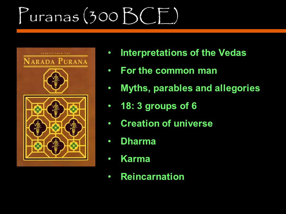 Puranas (300 BCE) Interpretations of the Vedas For the common man Myths, parables and allegories 18: 3 groups of 6 Creation of universe Dharma Karma Reincarnation