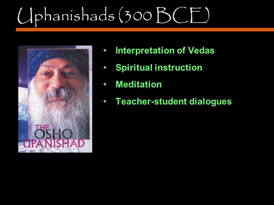 Uphanishads (300 BCE) Interpretation of Vedas Spiritual instruction Meditation Teacher-student dialogues