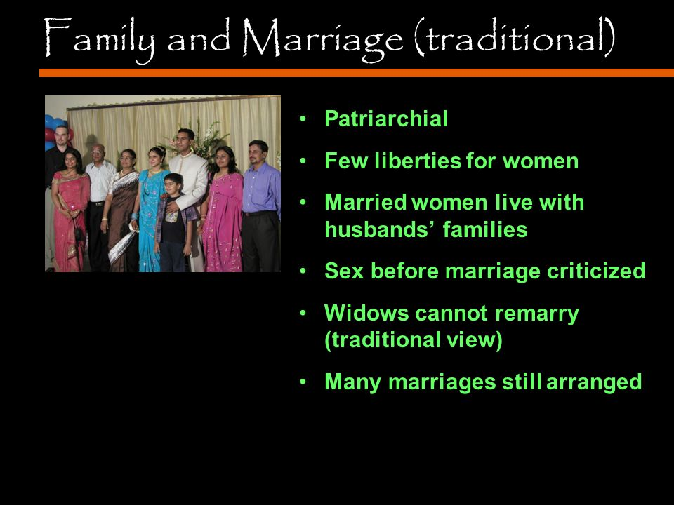 Family and Marriage (traditional) Patriarchial Few liberties for women Married women live with husbands' families Sex before marriage criticized Widows cannot remarry (traditional view) Many marriages still arranged